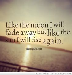 Like the moon I will fade away but like the sun I will rise again. #inspirational #quotes