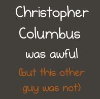 Christopher Columbus was awful--he does NOT deserve a holiday... you MUST read this! It's pretty amazing.