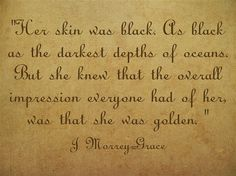 Her skin was black. As black as the darkest depths of oceans. But she knew that the overall impression everyone had of her, was that she was golden.