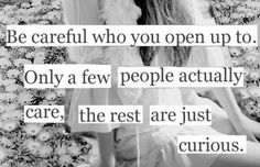 """""""Be careful who you open up to.  Only a few people actually care, the rest are just curious."""""""