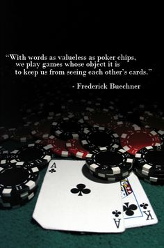 With words as valueless as poker chips, we play games whose object it is to keep us from seeing each other's cards.  - from The Alphabet of Grace