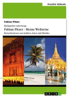 Backpacker unterwegs: Fabian Pitzer - Meine Weltreise. Reiseabenteuer aus Arabien, Asien und Mexiko