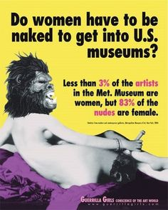 """We need more woman recognized for making art, not posing for it."" #Guerrila Girls   http://www.guerrillagirls.com/"