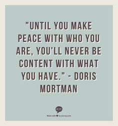 """""""Until you make peace with who you are, you'll never be content with what you have."""" - Doris Mortman"""