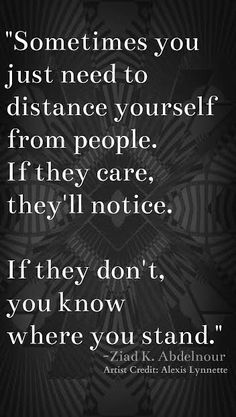 Sometimes you just need to distance yourself from people to see if they'll…