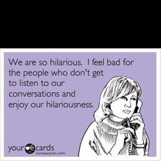 That's exactly how I feel when I'm talking to my good friends. They can make me giggle nonstop.