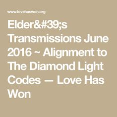Elder's Transmissions June 2016 ~ Alignment to The Diamond Light Codes — Love Has Won