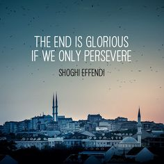 """""""The end is glorious if we only persevere"""" / Shoghi Effendi Instagram photo by @bahaiwritings (Inspirational Quotes)  """