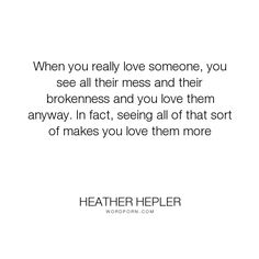 """Heather Hepler - """"When you really love someone, you see all their mess and their brokenness and you..."""". broken, love"""