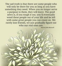The sad truth is that there are some people who will only be there for you as long as you have something they need. When you no longer serve a purpose to them, they will leave. The good news is, if...