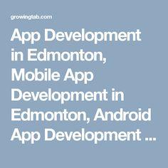 App Development in Edmonton, Mobile App Development in Edmonton, Android App Development in Edmonton, Ios App Development in Edmonton, window App Development in Edmonton, Edmonton Mobile App Development, Edmonton Ios App development, Edmonton Android App development, Edmonton App development, App development Edmonton in lowest price http://growingtab.com/ad/services-app-development/34/canada/505/alberta/7859/edmonton