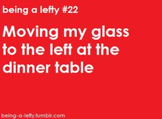 And then watching the right-handed person sitting to my left pick up my glass and taking a drink.  Then having to order another one.