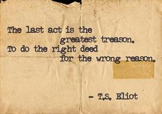 The last act is the greatest treason/To do the right deed for the wrong reason