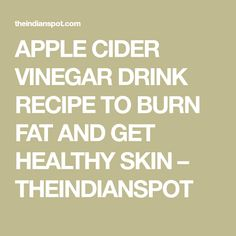 APPLE CIDER VINEGAR DRINK RECIPE TO BURN FAT AND GET HEALTHY SKIN – THEINDIANSPOT