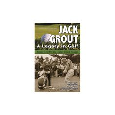Jack Grout : A Legacy in Golf: Pioneer Tour Pro and Teacher to Jack Nicklaus (Reprint) (Paperback) (Dick