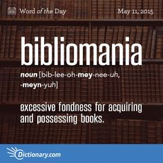 Dictionary.com's Word of the Day - bibliomania - excessive fondness for acquiring and possessing books.