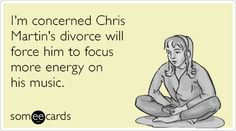 I'm concerned Chris Martin's divorce will force him to focus more energy on his music.