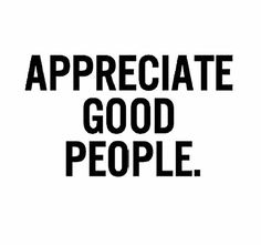 I say appreciate all people in general. We don't get to meet all of em in our life.. But to think that there are so many trillions out there, walk, talk breath prob not talk like me. It's just beautiful how we evolve from generation to generations. Live on peeps that's what's you and I can do.. Love it . So Appreciate All People.
