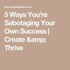5 Ways You're Sabotaging Your Own Success | Create & Thrive