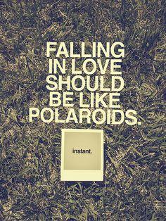 Falling in love should be like Polaroids. Instant.