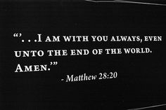 i am with you always even unto the end of the world. amen. -matt 28:20