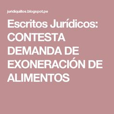 Escritos Jurídicos: CONTESTA DEMANDA DE EXONERACIÓN DE ALIMENTOS