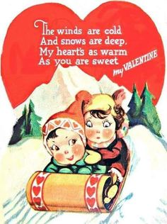 The winds are cold, and snows are deep, my heart's as warm as you are sweet, my Valentine.