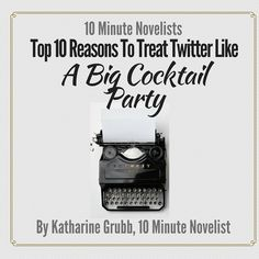 Top 10 Reasons To Treat Twitter Like A Big Cocktail Party by Katharine Grubb 10 Minute Novelist