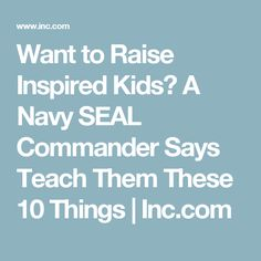 Want to Raise Inspired Kids? A Navy SEAL Commander Says Teach Them These 10 Things | Inc.com