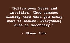 Follow your heart and intuition. They somehow already know what you truly want to become. Everything else is secondary. - Steve Jobs