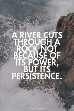 A river cuts through a rock not because of its power, but its...  #powerful #quotes #inspirational #words