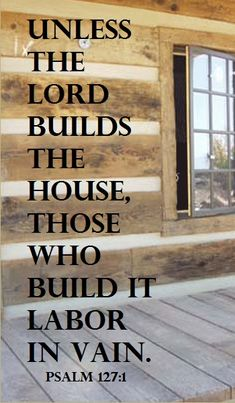 Unless the Lord builds the house, those who build it labor in vain. PSALM 127:1