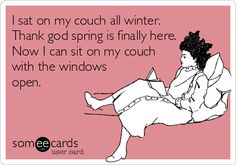 I sat on my couch all winter. Thank god spring is finally here. Now I can sit on my couch with the windows open.