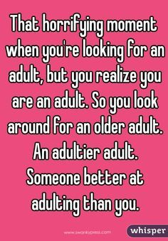 That horrifying moment when you're looking for an adult, but you realize you are an adult. So you look around for an older adult. An adultier adult. Someone better at adulting than you.