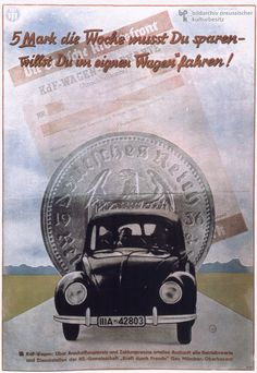 """Hitler supported car manufacturer Ferdinand Porsche's idea to produce a Volkswagen [People's Car] – a car affordable to the majority of the population. In 1938, the """"Society for the Planning of the German People's Car"""" and the German Labor Front  opened a new factory near Braunschweig, where the new car, now called the """"Kdf-Car [""""Strength through Joy Car"""" or """"KdF-Wagen""""], was to be built. The poster reads: """"You must save 5 Marks a week if you want your own car."""""""