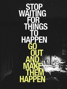 stop waiting and make it happen.
