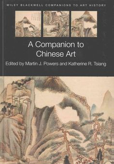 A companion to Chinese art / Edited by Martin J. Powers & Katherine R. Tsiang