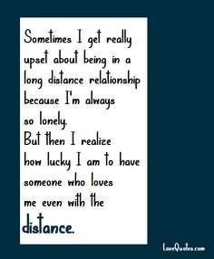 Sometimes I get really upset about being in a long distance relationship because I'm always so lonely. But then I realize how lucky I am to have someone who loves me even with the distance.  - Love Quotes - https://www.lovequotes.com/even-with-the-distance/