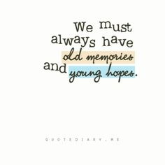 We must always have old memories and young hopes.