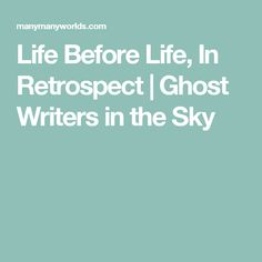 Life Before Life, In Retrospect | Ghost Writers in the Sky