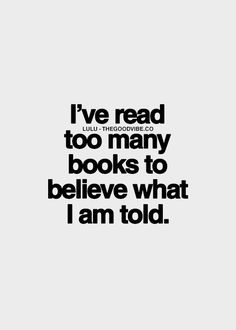 I've read too many books to believe what I am told.