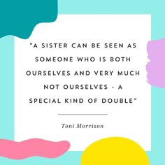 """""""A sister can be seen as someone who is both ourselves and very much not ourselves — a special kind of double."""" - Toni Morrison"""