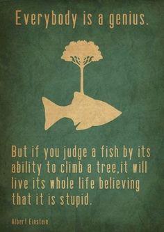 Everybody is a genius...   -Einstein