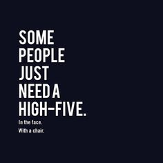 Some people just need a high five. In the face. With a chair. #wisdom