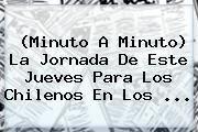 http://tecnoautos.com/wp-content/uploads/imagenes/tendencias/thumbs/minuto-a-minuto-la-jornada-de-este-jueves-para-los-chilenos-en-los.jpg Minuto a Minuto. (Minuto a Minuto) La jornada de este jueves para los chilenos en los ..., Enlaces, Imágenes, Videos y Tweets - http://tecnoautos.com/actualidad/minuto-a-minuto-minuto-a-minuto-la-jornada-de-este-jueves-para-los-chilenos-en-los/
