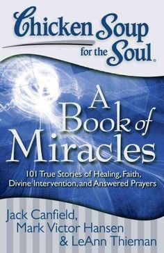 Chicken Soup for the Soul: a Book of Miracles: 101 True Stories of Healing, Faith, Divine Intervention, and Answe...