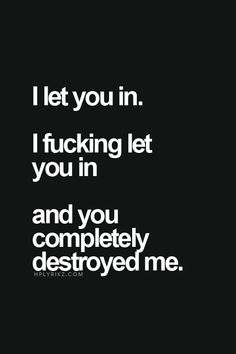 I let you in. I fucking let you in and you chose to completely destroy me.