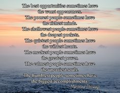 The best opportunities sometimes have  the worst appearances. The poorest people sometimes have  the richest minds. The shallowest people sometimes have  the deepest pockets. The quietest people sometimes have  the wildest hearts. The meekest people sometimes have  the greatest power. The calmest people sometimes have  the uneasiest souls. The humblest people sometimes have  the biggest accomplishments.  / ~ Matshona Dhliwayo
