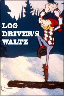 Log Driver's Waltz...Canadian folk song and cartoon shown on Canadian tv from back in the day.