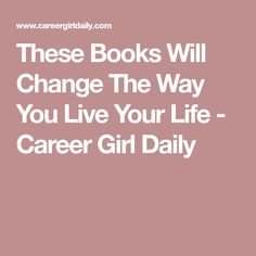 These Books Will Change The Way You Live Your Life - Career Girl Daily